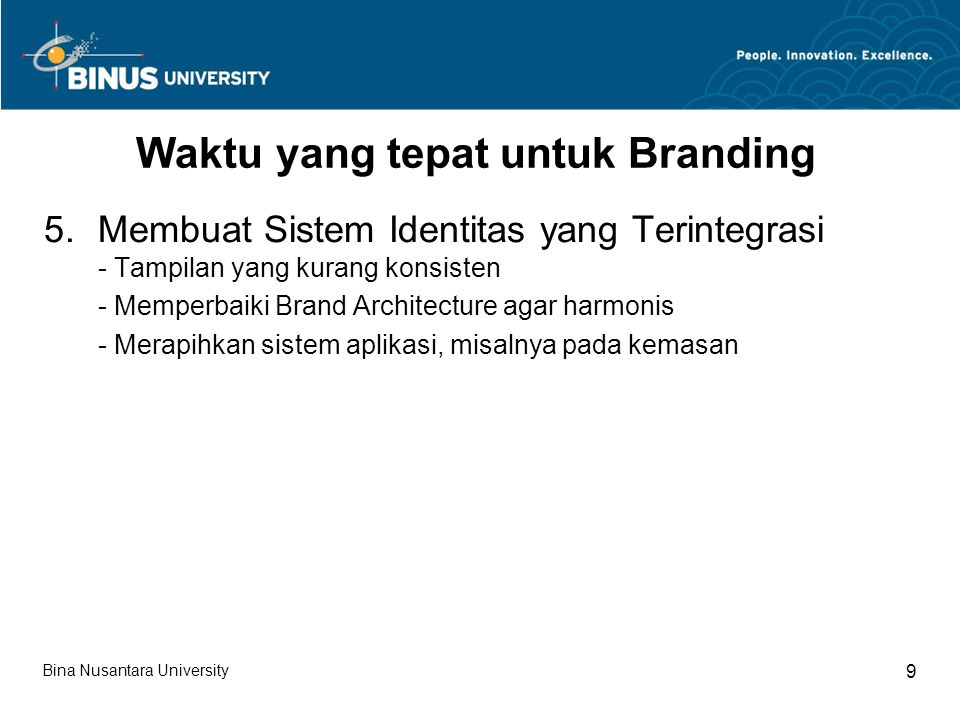 Bina Nusantara University 9 Waktu yang tepat untuk Branding 5.Membuat Sistem Identitas yang Terintegrasi - Tampilan yang kurang konsisten - Memperbaiki Brand Architecture agar harmonis - Merapihkan sistem aplikasi, misalnya pada kemasan