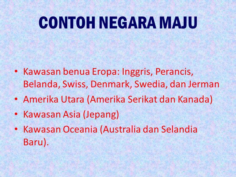 CONTOH NEGARA MAJU Kawasan benua Eropa: Inggris, Perancis, Belanda, Swiss, Denmark, Swedia, dan Jerman Amerika Utara (Amerika Serikat dan Kanada) Kawa