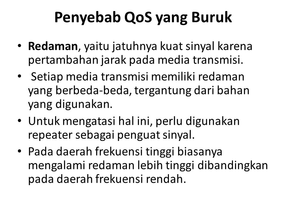 Penyebab QoS yang Buruk Redaman, yaitu jatuhnya kuat sinyal karena pertambahan jarak pada media transmisi. Setiap media transmisi memiliki redaman yan