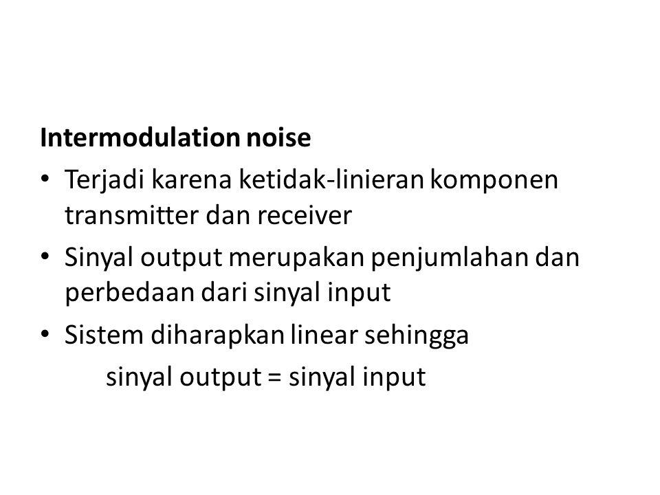 Intermodulation noise Terjadi karena ketidak-linieran komponen transmitter dan receiver Sinyal output merupakan penjumlahan dan perbedaan dari sinyal