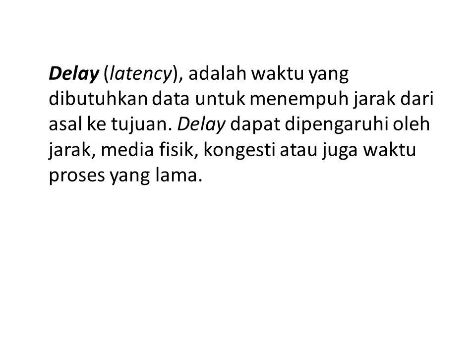 Delay (latency), adalah waktu yang dibutuhkan data untuk menempuh jarak dari asal ke tujuan. Delay dapat dipengaruhi oleh jarak, media fisik, kongesti