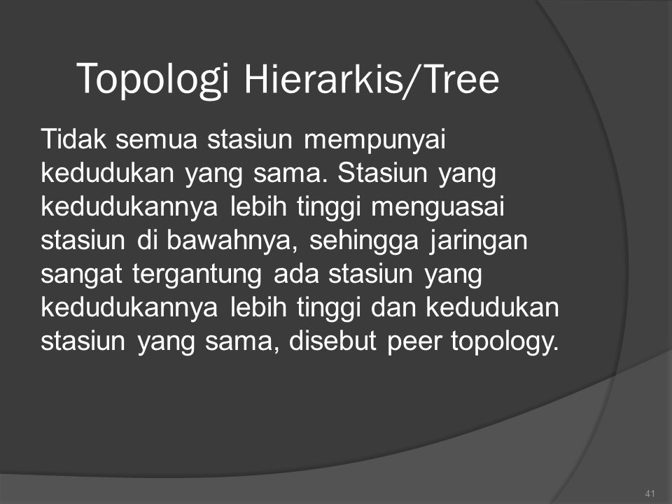 Topologi Hierarkis/Tree Tidak semua stasiun mempunyai kedudukan yang sama.