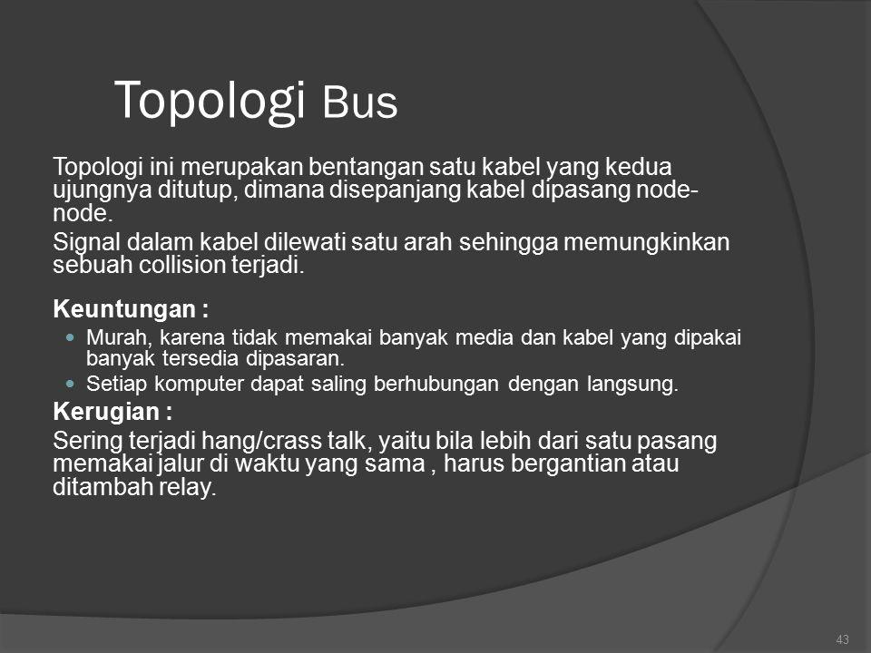Topologi Bus Topologi ini merupakan bentangan satu kabel yang kedua ujungnya ditutup, dimana disepanjang kabel dipasang node- node.