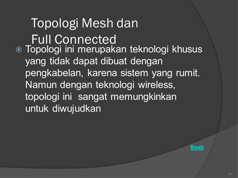 Topologi Mesh dan Full Connected  Topologi ini merupakan teknologi khusus yang tidak dapat dibuat dengan pengkabelan, karena sistem yang rumit.