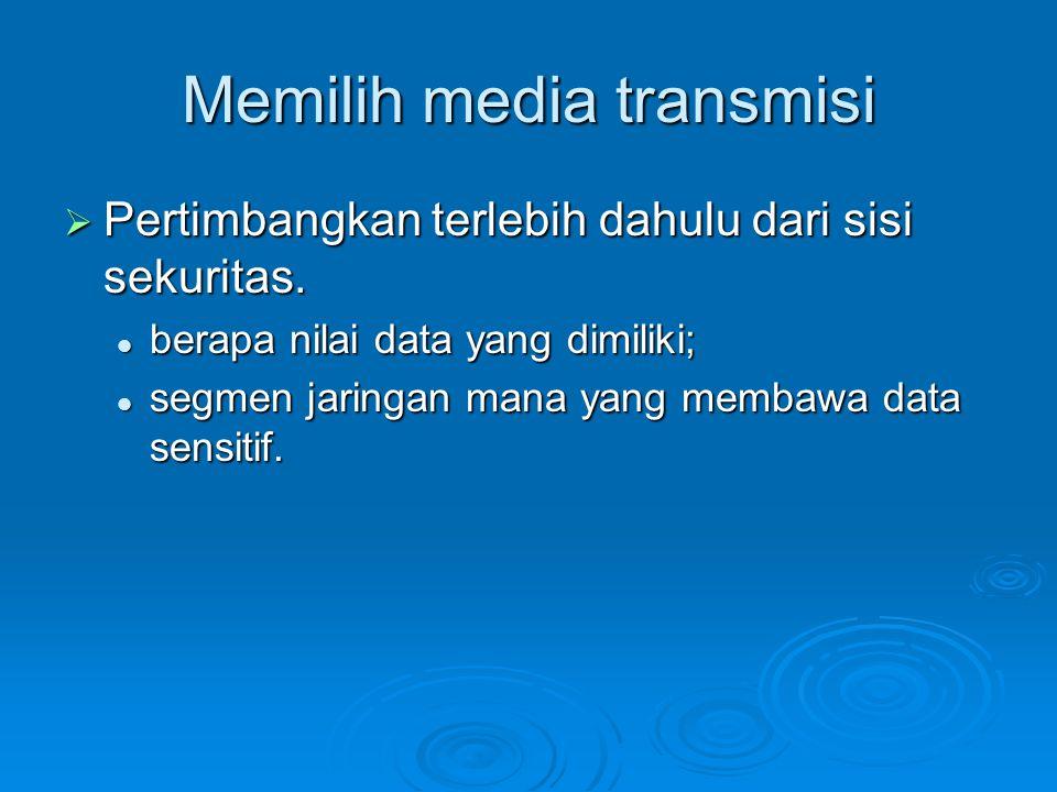 Memilih media transmisi  Pertimbangkan terlebih dahulu dari sisi sekuritas. berapa nilai data yang dimiliki; berapa nilai data yang dimiliki; segmen
