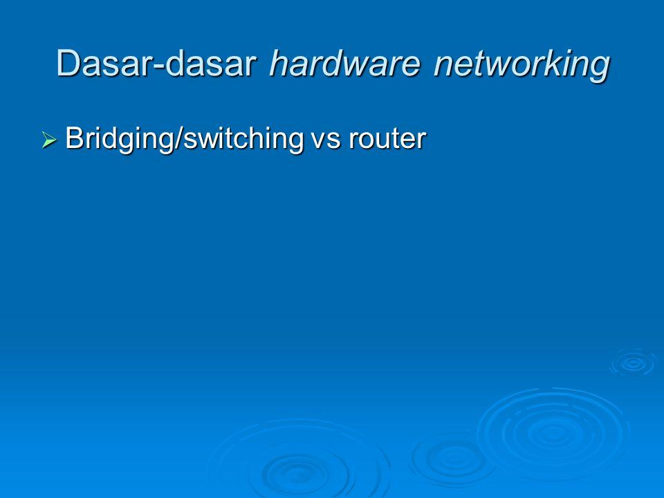 Dasar-dasar hardware networking  Bridging/switching vs router