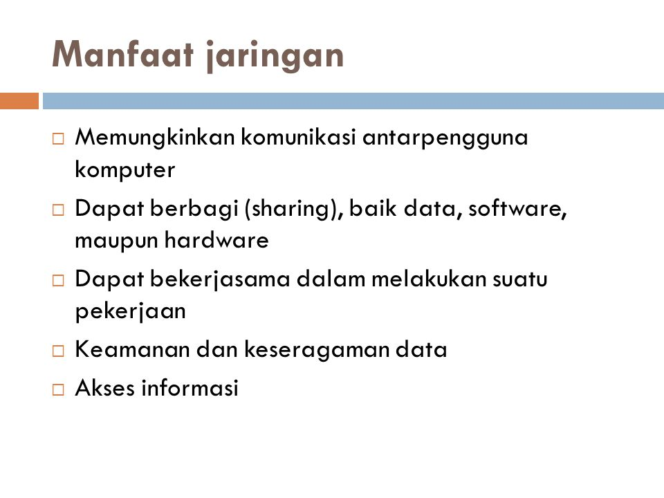 Manfaat jaringan  Memungkinkan komunikasi antarpengguna komputer  Dapat berbagi (sharing), baik data, software, maupun hardware  Dapat bekerjasama dalam melakukan suatu pekerjaan  Keamanan dan keseragaman data  Akses informasi