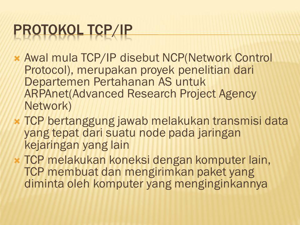  Awal mula TCP/IP disebut NCP(Network Control Protocol), merupakan proyek penelitian dari Departemen Pertahanan AS untuk ARPAnet(Advanced Research Project Agency Network)  TCP bertanggung jawab melakukan transmisi data yang tepat dari suatu node pada jaringan kejaringan yang lain  TCP melakukan koneksi dengan komputer lain, TCP membuat dan mengirimkan paket yang diminta oleh komputer yang menginginkannya