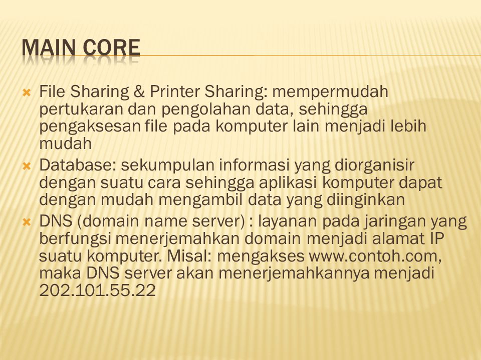  File Sharing & Printer Sharing: mempermudah pertukaran dan pengolahan data, sehingga pengaksesan file pada komputer lain menjadi lebih mudah  Database: sekumpulan informasi yang diorganisir dengan suatu cara sehingga aplikasi komputer dapat dengan mudah mengambil data yang diinginkan  DNS (domain name server) : layanan pada jaringan yang berfungsi menerjemahkan domain menjadi alamat IP suatu komputer.