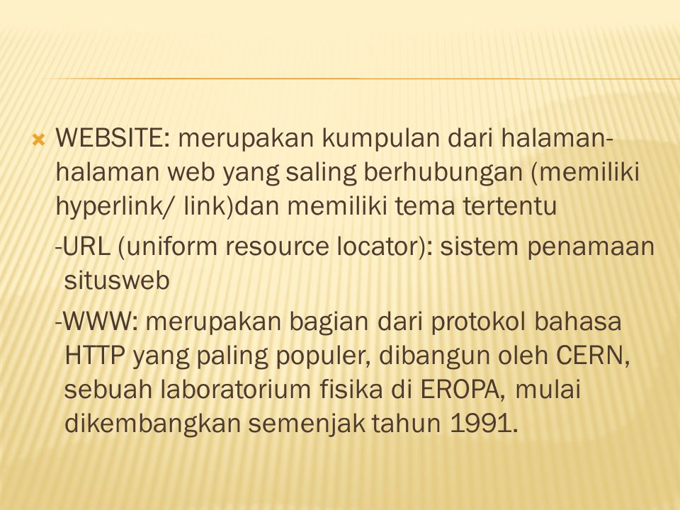  WEBSITE: merupakan kumpulan dari halaman- halaman web yang saling berhubungan (memiliki hyperlink/ link)dan memiliki tema tertentu -URL (uniform resource locator): sistem penamaan situsweb -WWW: merupakan bagian dari protokol bahasa HTTP yang paling populer, dibangun oleh CERN, sebuah laboratorium fisika di EROPA, mulai dikembangkan semenjak tahun 1991.