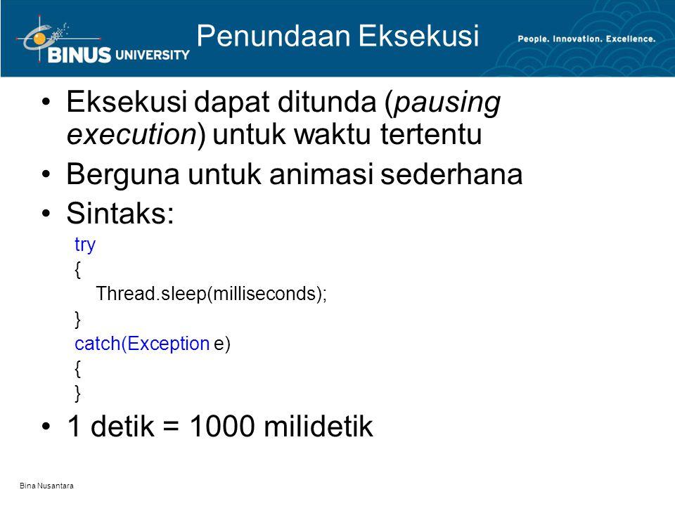 Bina Nusantara Penundaan Eksekusi Eksekusi dapat ditunda (pausing execution) untuk waktu tertentu Berguna untuk animasi sederhana Sintaks: try { Thread.sleep(milliseconds); } catch(Exception e) { } 1 detik = 1000 milidetik