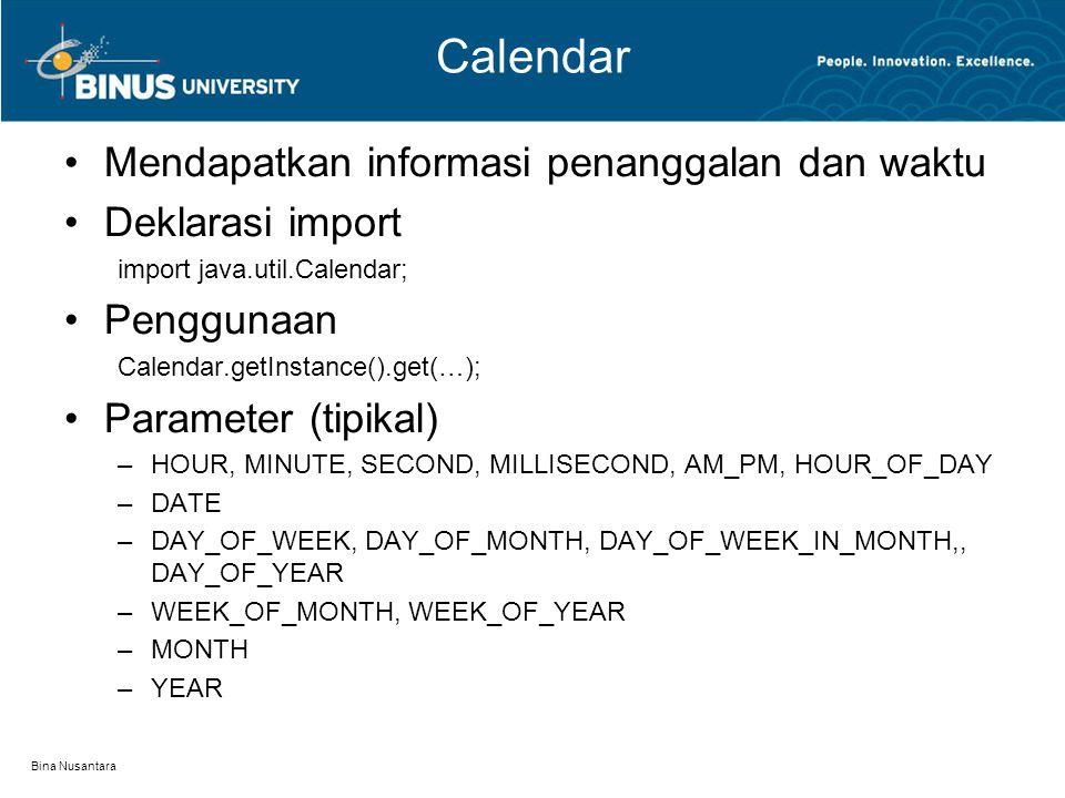 Bina Nusantara Calendar Mendapatkan informasi penanggalan dan waktu Deklarasi import import java.util.Calendar; Penggunaan Calendar.getInstance().get(…); Parameter (tipikal) –HOUR, MINUTE, SECOND, MILLISECOND, AM_PM, HOUR_OF_DAY –DATE –DAY_OF_WEEK, DAY_OF_MONTH, DAY_OF_WEEK_IN_MONTH,, DAY_OF_YEAR –WEEK_OF_MONTH, WEEK_OF_YEAR –MONTH –YEAR