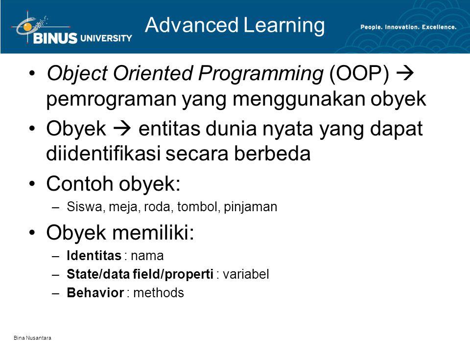Bina Nusantara Advanced Learning Object Oriented Programming (OOP)  pemrograman yang menggunakan obyek Obyek  entitas dunia nyata yang dapat diidentifikasi secara berbeda Contoh obyek: –Siswa, meja, roda, tombol, pinjaman Obyek memiliki: –Identitas : nama –State/data field/properti : variabel –Behavior : methods