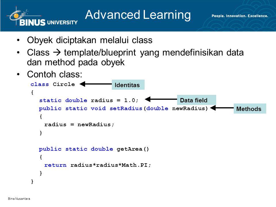 Bina Nusantara Advanced Learning Obyek diciptakan melalui class Class  template/blueprint yang mendefinisikan data dan method pada obyek Contoh class: class Circle { static double radius = 1.0; public static void setRadius(double newRadius) { radius = newRadius; } public static double getArea() { return radius*radius*Math.PI; } Identitas Data field Methods