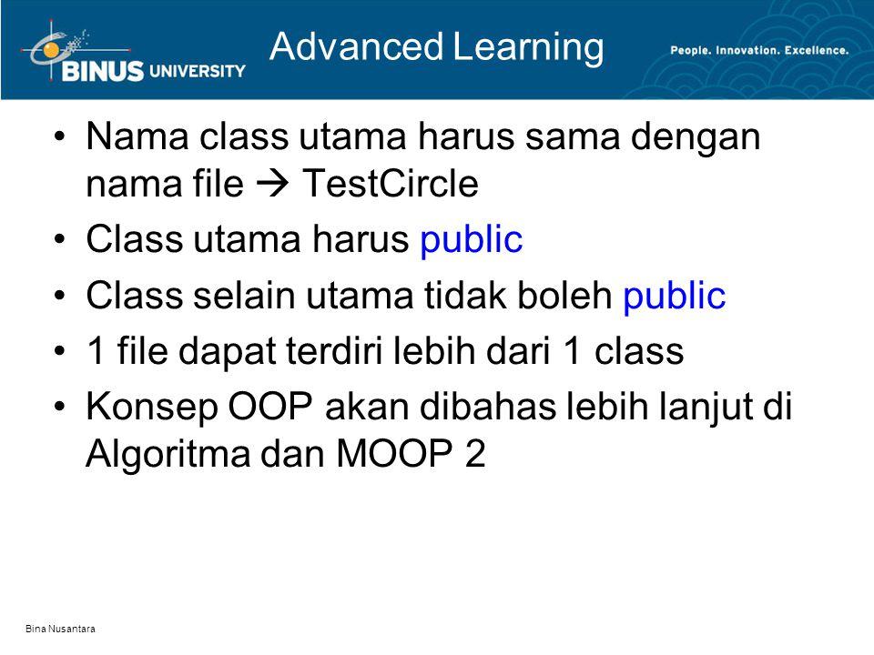 Bina Nusantara Advanced Learning Nama class utama harus sama dengan nama file  TestCircle Class utama harus public Class selain utama tidak boleh public 1 file dapat terdiri lebih dari 1 class Konsep OOP akan dibahas lebih lanjut di Algoritma dan MOOP 2