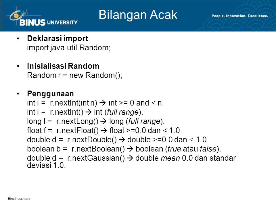 Bina Nusantara Bilangan Acak Deklarasi import import java.util.Random; Inisialisasi Random Random r = new Random(); Penggunaan int i = r.nextInt(int n)  int >= 0 and < n.