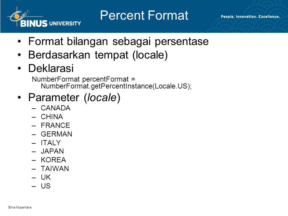 Bina Nusantara Percent Format Format bilangan sebagai persentase Berdasarkan tempat (locale) Deklarasi NumberFormat percentFormat = NumberFormat.getPercentInstance(Locale.US); Parameter (locale) –CANADA –CHINA –FRANCE –GERMAN –ITALY –JAPAN –KOREA –TAIWAN –UK –US