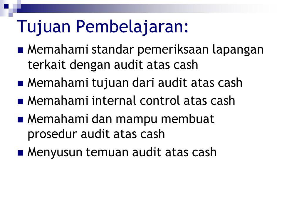 Tujuan Pembelajaran: Memahami standar pemeriksaan lapangan terkait dengan audit atas cash Memahami tujuan dari audit atas cash Memahami internal contr