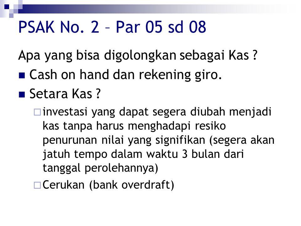 PSAK No. 2 – Par 05 sd 08 Apa yang bisa digolongkan sebagai Kas ? Cash on hand dan rekening giro. Setara Kas ?  investasi yang dapat segera diubah me
