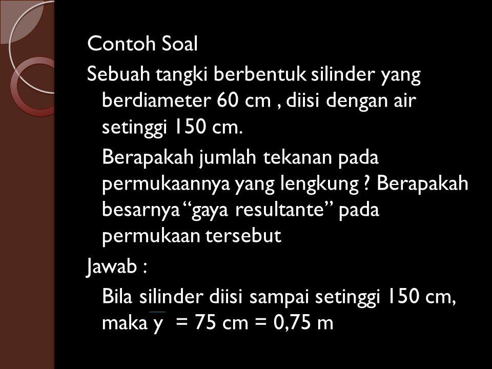 Contoh Soal Sebuah tangki berbentuk silinder yang berdiameter 60 cm, diisi dengan air setinggi 150 cm. Berapakah jumlah tekanan pada permukaannya yang