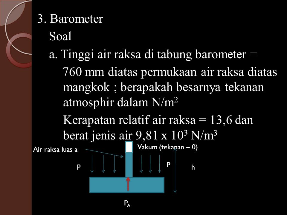 3. Barometer Soal a. Tinggi air raksa di tabung barometer = 760 mm diatas permukaan air raksa diatas mangkok ; berapakah besarnya tekanan atmosphir da