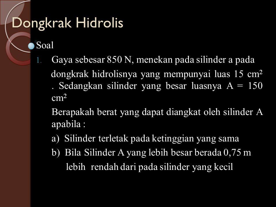 Dongkrak Hidrolis Soal 1. Gaya sebesar 850 N, menekan pada silinder a pada dongkrak hidrolisnya yang mempunyai luas 15 cm 2. Sedangkan silinder yang b