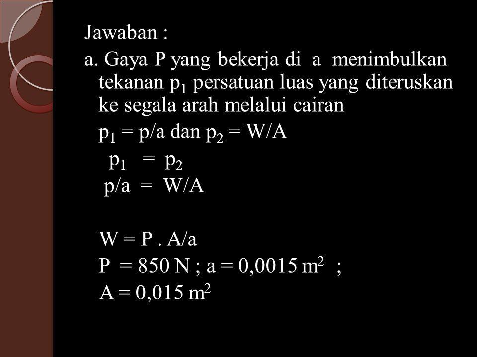 Jawaban : a. Gaya P yang bekerja di a menimbulkan tekanan p 1 persatuan luas yang diteruskan ke segala arah melalui cairan p 1 = p/a dan p 2 = W/A p 1