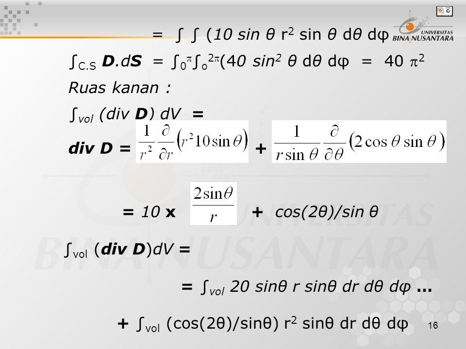 16 = ∫ ∫ (10 sin θ r 2 sin θ dθ dφ ∫ C.S D.dS = ∫ 0  ∫ o 2 (40 sin 2 θ dθ dφ = 40  2 Ruas kanan : ∫ vol (div D) dV = div D = + = 10 x + cos(2θ)/sin θ ∫ vol (div D)dV = = ∫ vol 20 sinθ r sinθ dr dθ dφ … + ∫ vol (cos(2θ)/sinθ) r 2 sinθ dr dθ dφ