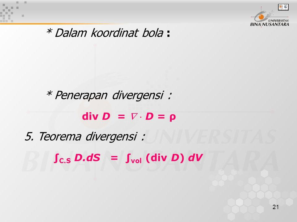 21 * Dalam koordinat bola : * Penerapan divergensi : div D =   D = ρ 5.