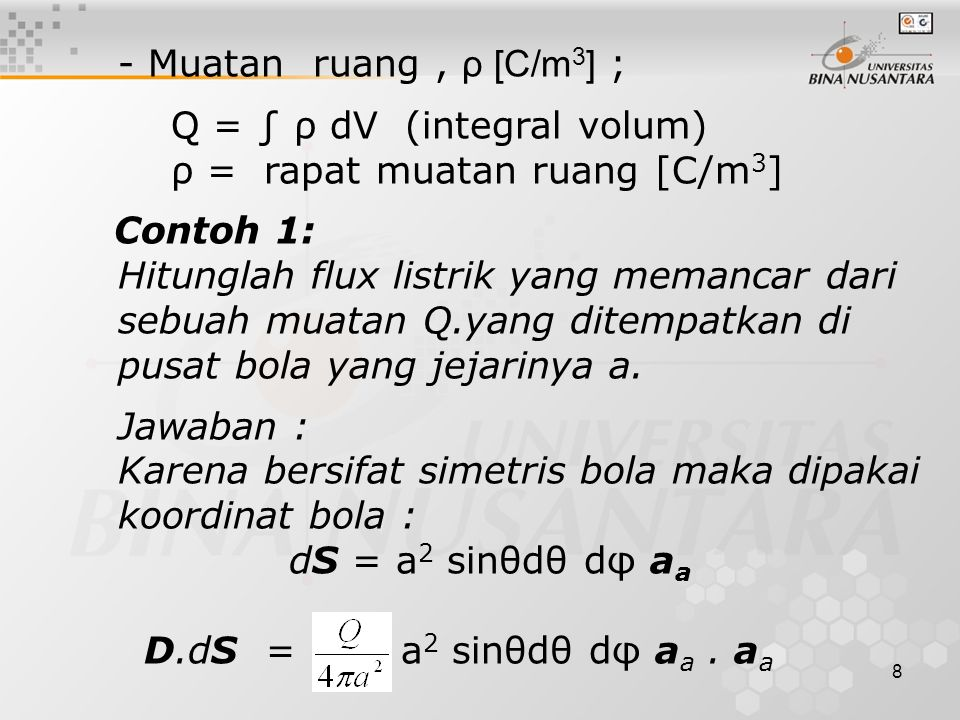 8 - Muatan ruang, ρ [C/m 3 ] ; Q = ∫ ρ dV (integral volum) ρ = rapat muatan ruang [C/m 3 ] Contoh 1: Hitunglah flux listrik yang memancar dari sebuah muatan Q.yang ditempatkan di pusat bola yang jejarinya a.