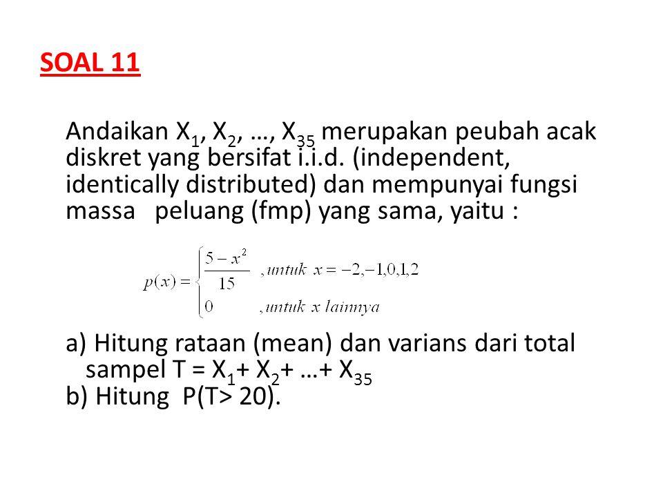 SOAL 11 Andaikan X 1, X 2, …, X 35 merupakan peubah acak diskret yang bersifat i.i.d. (independent, identically distributed) dan mempunyai fungsi mass