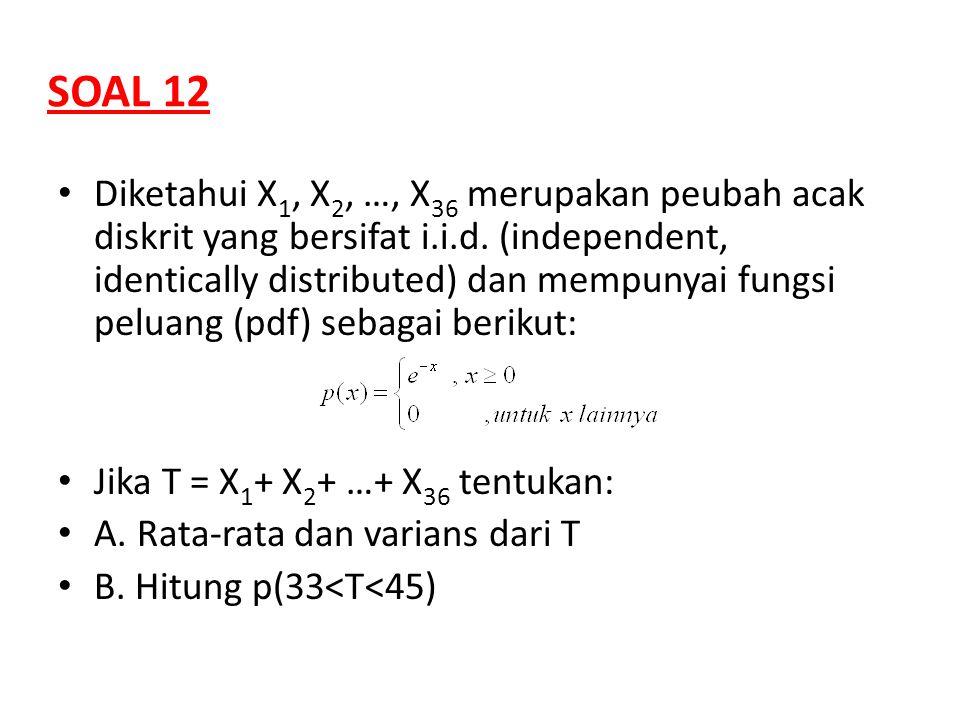 SOAL 12 Diketahui X 1, X 2, …, X 36 merupakan peubah acak diskrit yang bersifat i.i.d. (independent, identically distributed) dan mempunyai fungsi pel