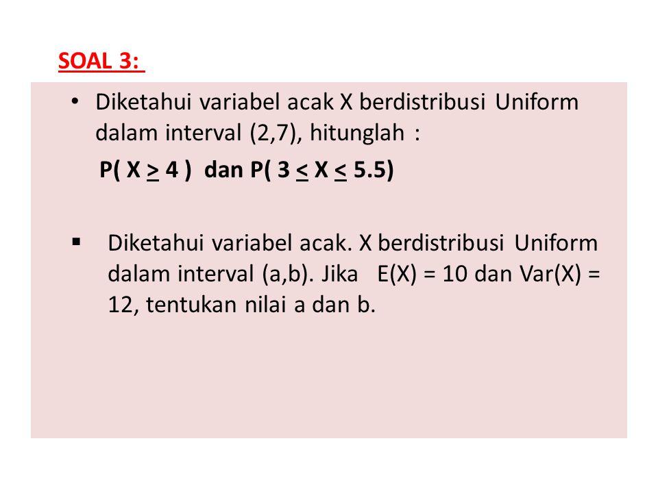 Diketahui variabel acak X berdistribusi Uniform dalam interval (2,7), hitunglah : P( X > 4 ) dan P( 3 < X < 5.5)  Diketahui variabel acak. X berdistr