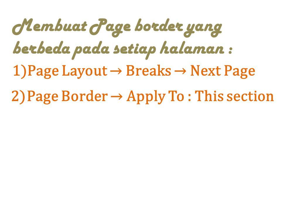 Membuat Page border yang berbeda pada setiap halaman : 1)Page Layout → Breaks → Next Page 2)Page Border → Apply To : This section