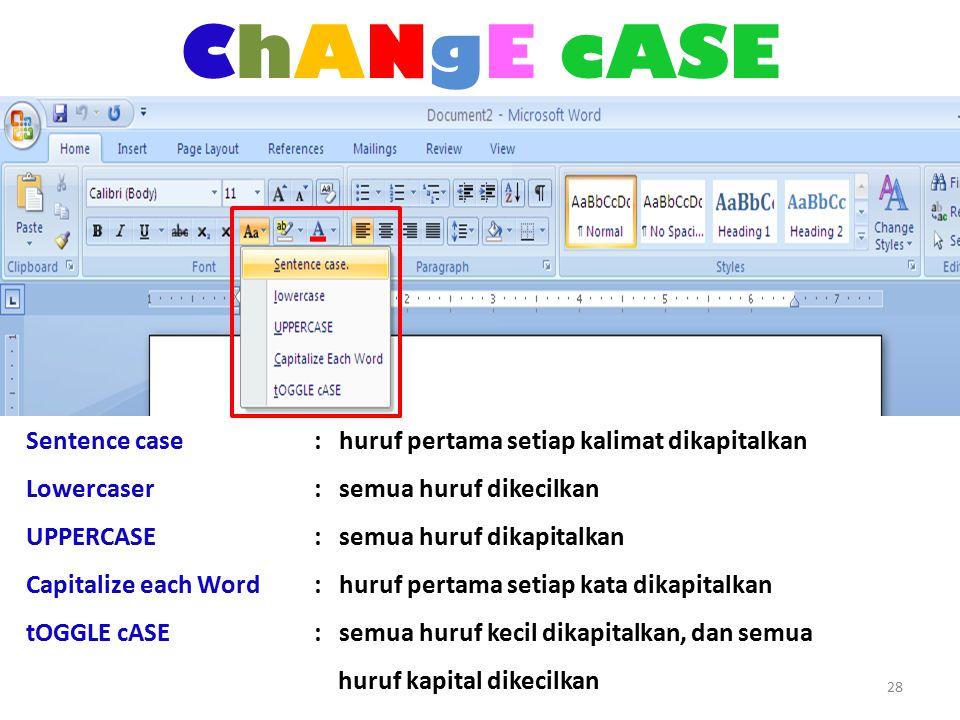 ChANgE cASE 28 Sentence case : huruf pertama setiap kalimat dikapitalkan Lowercaser : semua huruf dikecilkan UPPERCASE : semua huruf dikapitalkan Capitalize each Word : huruf pertama setiap kata dikapitalkan tOGGLE cASE : semua huruf kecil dikapitalkan, dan semua huruf kapital dikecilkan