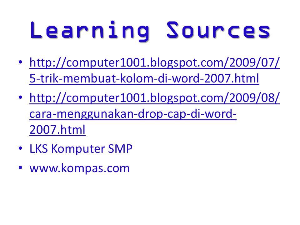 Learning Sources http://computer1001.blogspot.com/2009/07/ 5-trik-membuat-kolom-di-word-2007.html http://computer1001.blogspot.com/2009/08/ cara-menggunakan-drop-cap-di-word- 2007.html LKS Komputer SMP www.kompas.com