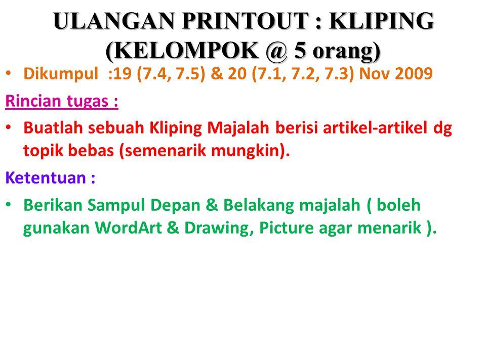 ULANGAN PRINTOUT : KLIPING (KELOMPOK @ 5 orang) Dikumpul :19 (7.4, 7.5) & 20 (7.1, 7.2, 7.3) Nov 2009 Rincian tugas : Buatlah sebuah Kliping Majalah b