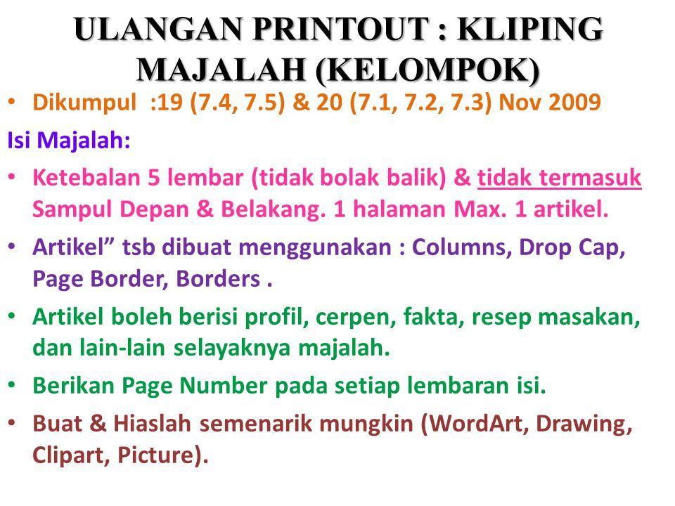 ULANGAN PRINTOUT : KLIPING MAJALAH (KELOMPOK) Dikumpul :19 (7.4, 7.5) & 20 (7.1, 7.2, 7.3) Nov 2009 Isi Majalah: Ketebalan 5 lembar (tidak bolak balik) & tidak termasuk Sampul Depan & Belakang.