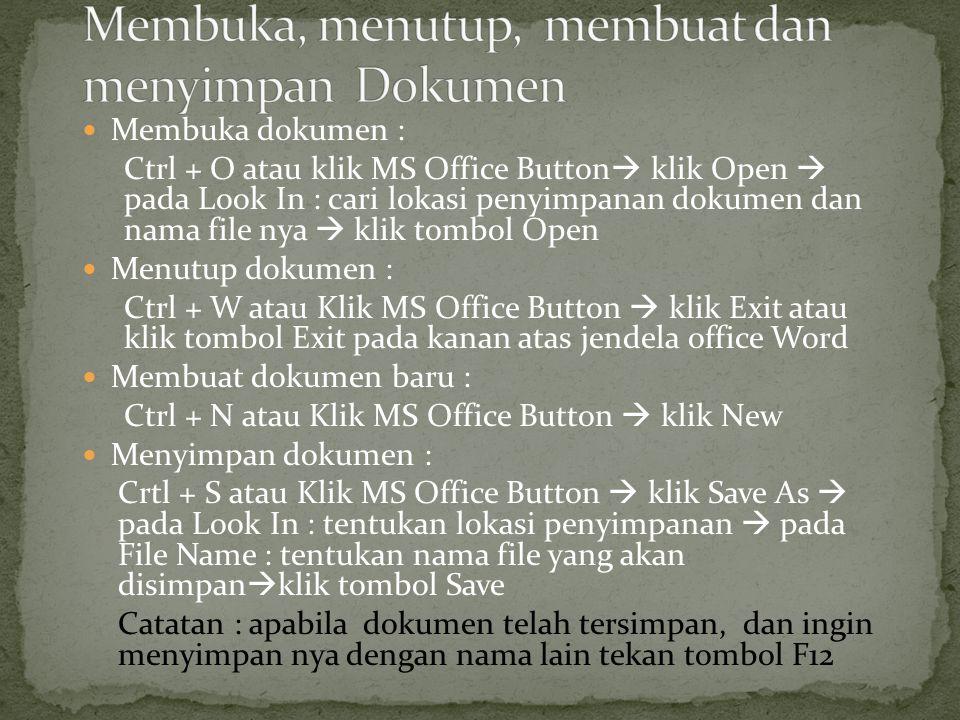 Membuka dokumen : Ctrl + O atau klik MS Office Button  klik Open  pada Look In : cari lokasi penyimpanan dokumen dan nama file nya  klik tombol Open Menutup dokumen : Ctrl + W atau Klik MS Office Button  klik Exit atau klik tombol Exit pada kanan atas jendela office Word Membuat dokumen baru : Ctrl + N atau Klik MS Office Button  klik New Menyimpan dokumen : Crtl + S atau Klik MS Office Button  klik Save As  pada Look In : tentukan lokasi penyimpanan  pada File Name : tentukan nama file yang akan disimpan  klik tombol Save Catatan : apabila dokumen telah tersimpan, dan ingin menyimpan nya dengan nama lain tekan tombol F12