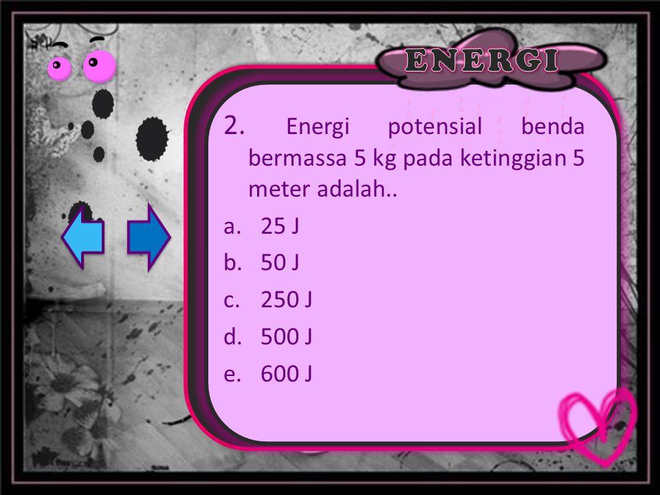 2. Energi potensial benda bermassa 5 kg pada ketinggian 5 meter adalah.. a.25 J b.50 J c.250 J d.500 J e.600 J