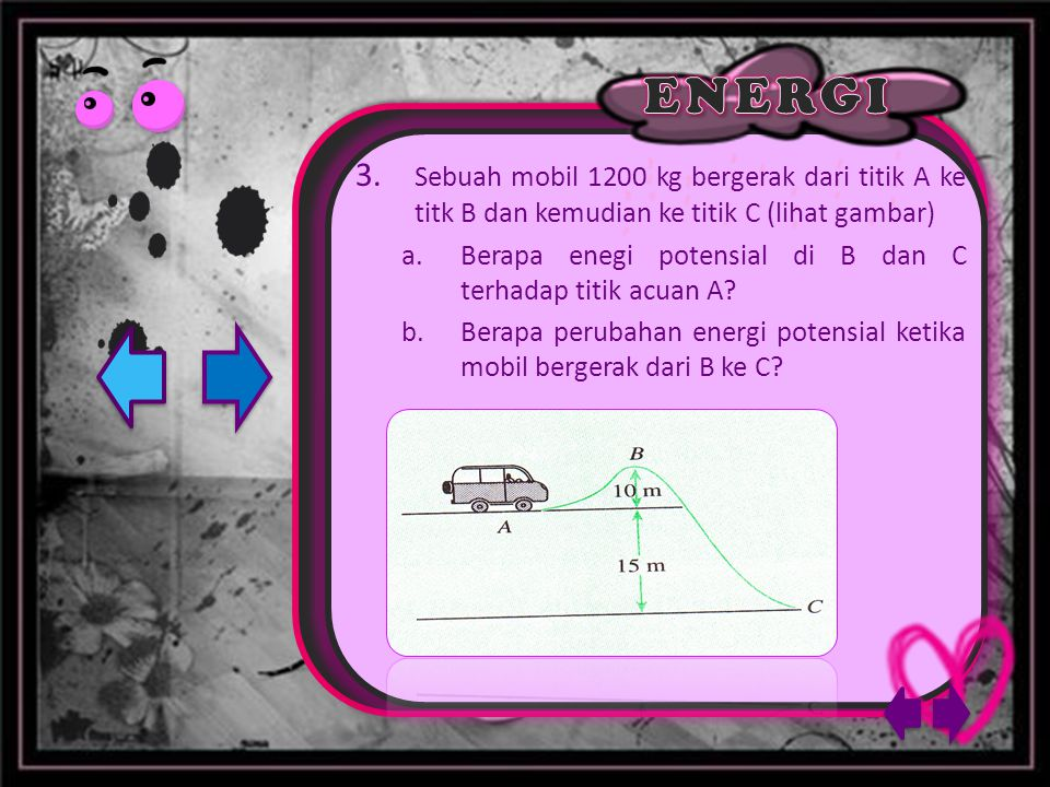 3. Sebuah mobil 1200 kg bergerak dari titik A ke titk B dan kemudian ke titik C (lihat gambar) a.Berapa enegi potensial di B dan C terhadap titik acua