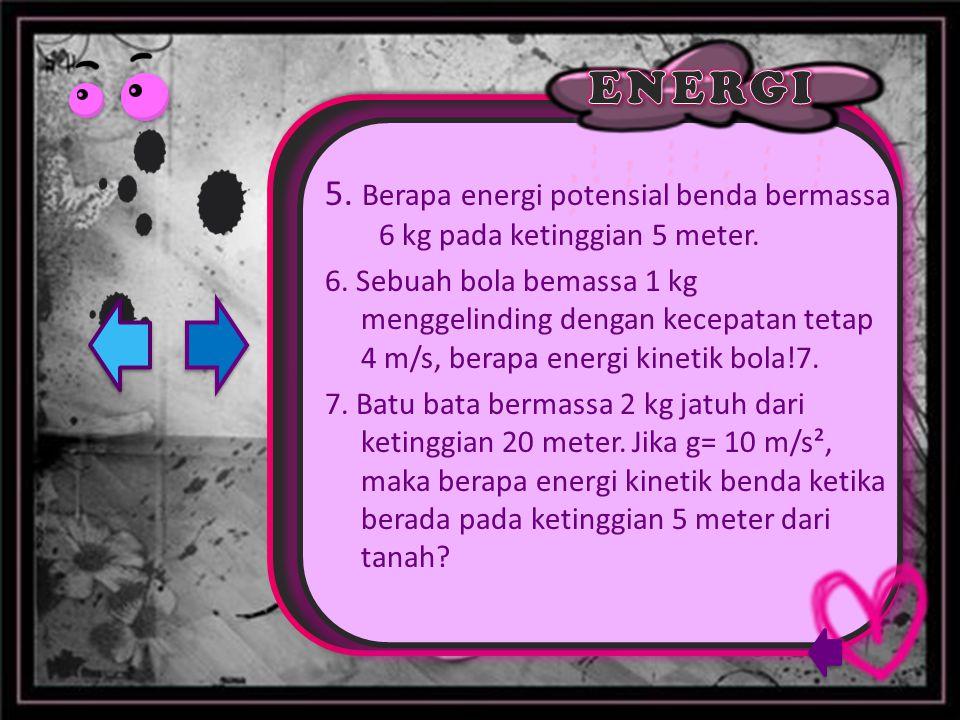5. Berapa energi potensial benda bermassa 6 kg pada ketinggian 5 meter. 6. Sebuah bola bemassa 1 kg menggelinding dengan kecepatan tetap 4 m/s, berapa
