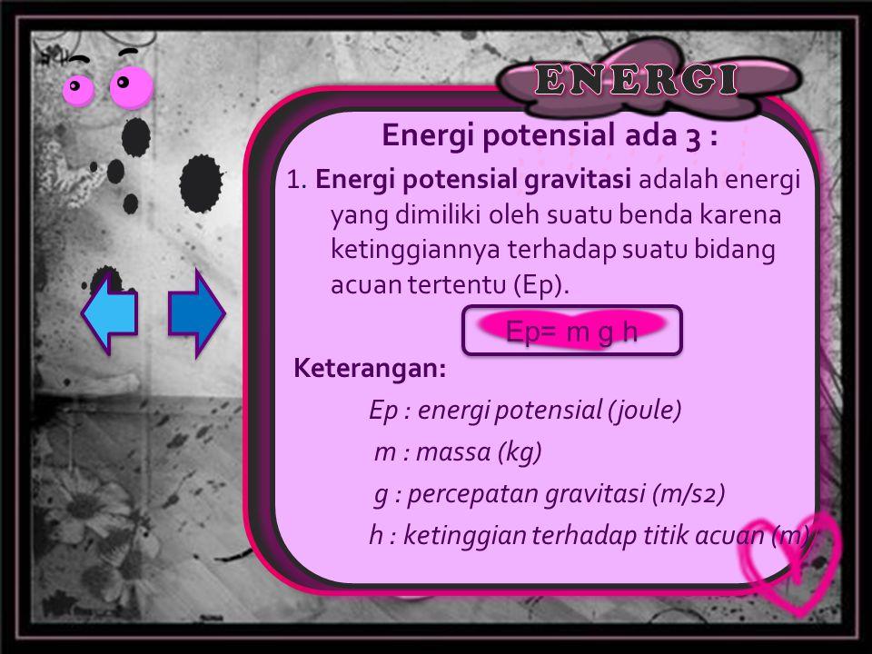 Energi potensial ada 3 : 1. Energi potensial gravitasi adalah energi yang dimiliki oleh suatu benda karena ketinggiannya terhadap suatu bidang acuan t