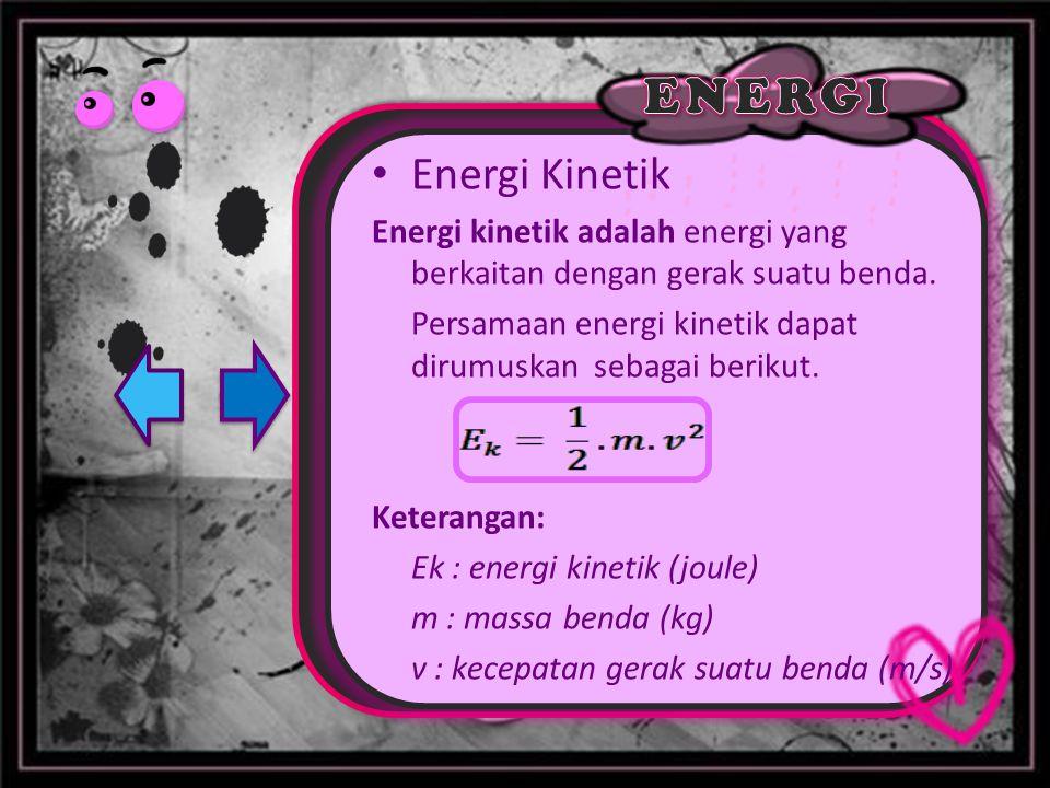 Energi Kinetik Energi kinetik adalah energi yang berkaitan dengan gerak suatu benda. Persamaan energi kinetik dapat dirumuskan sebagai berikut. Ketera