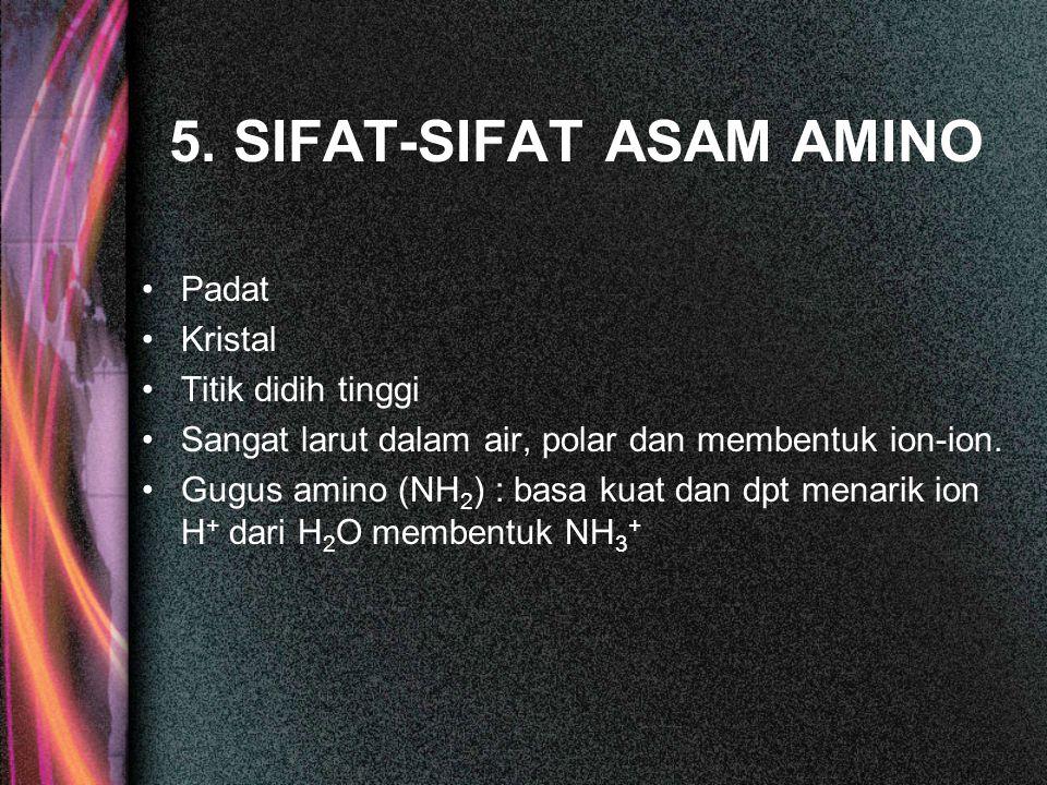 5. SIFAT-SIFAT ASAM AMINO Padat Kristal Titik didih tinggi Sangat larut dalam air, polar dan membentuk ion-ion. Gugus amino (NH 2 ) : basa kuat dan dp