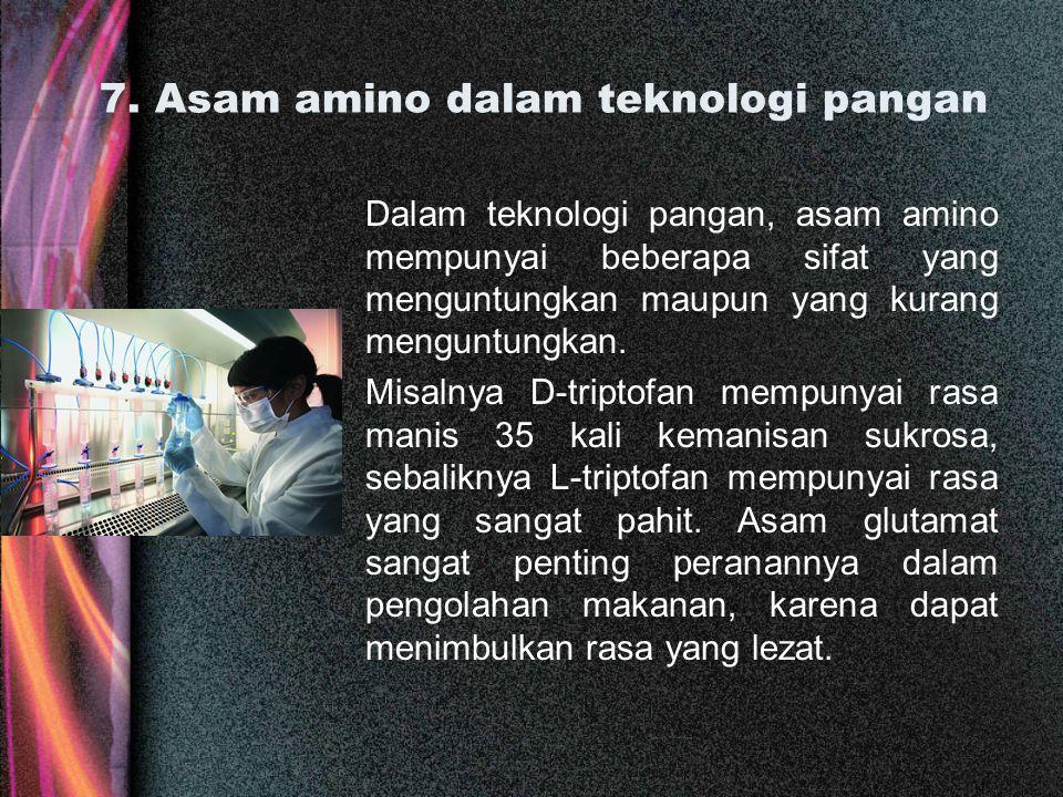 7. Asam amino dalam teknologi pangan Dalam teknologi pangan, asam amino mempunyai beberapa sifat yang menguntungkan maupun yang kurang menguntungkan.