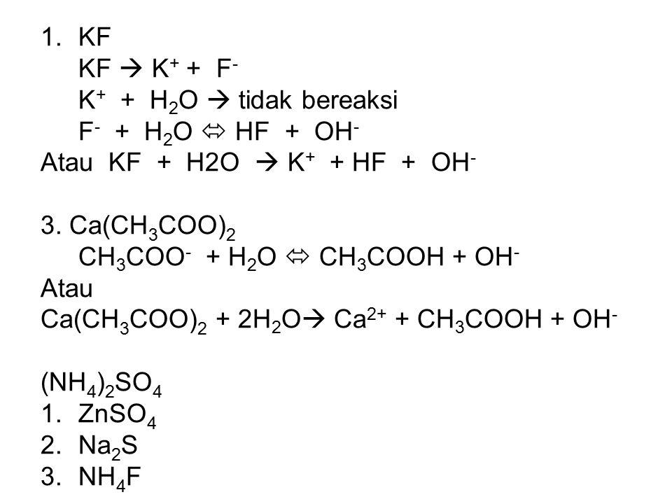 1.KF KF  K + + F - K + + H 2 O  tidak bereaksi F - + H 2 O  HF + OH - Atau KF + H2O  K + + HF + OH - 3. Ca(CH 3 COO) 2 CH 3 COO - + H 2 O  CH 3 C