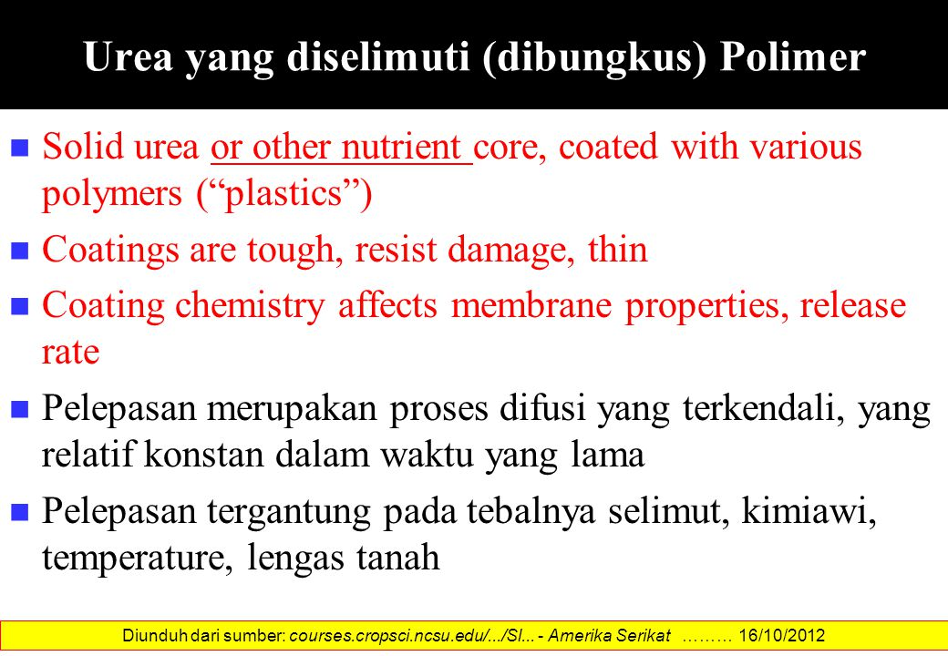 Solid urea or other nutrient core, coated with various polymers ( plastics ) Coatings are tough, resist damage, thin Coating chemistry affects membrane properties, release rate Pelepasan merupakan proses difusi yang terkendali, yang relatif konstan dalam waktu yang lama Pelepasan tergantung pada tebalnya selimut, kimiawi, temperature, lengas tanah Diunduh dari sumber: courses.cropsci.ncsu.edu/.../Sl...