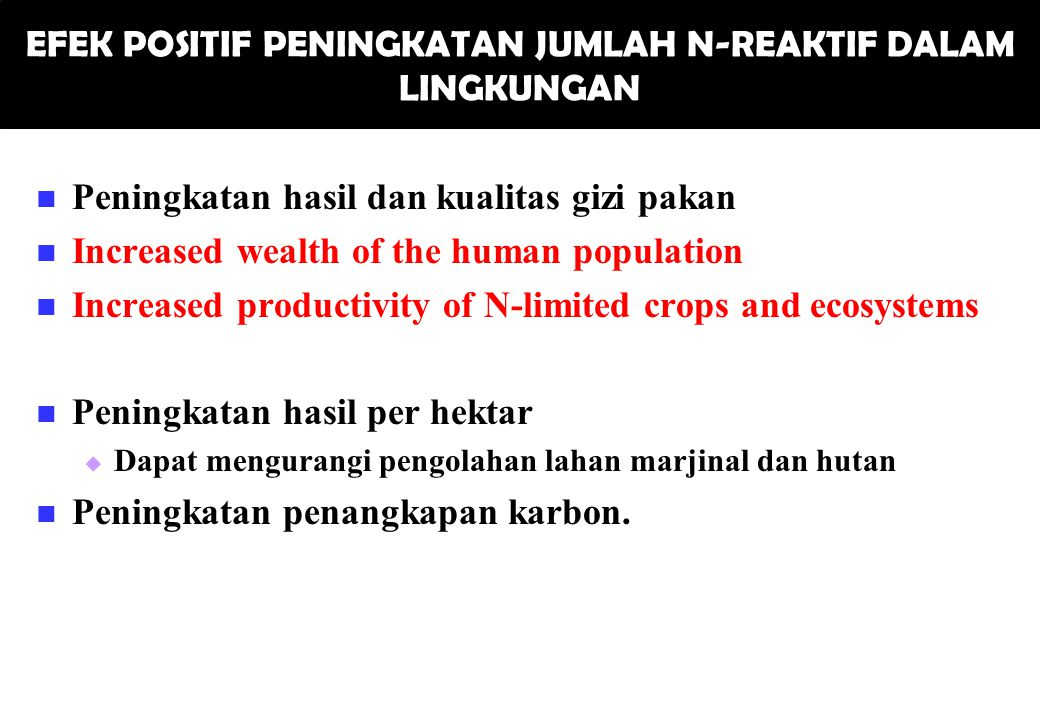EFEK POSITIF PENINGKATAN JUMLAH N-REAKTIF DALAM LINGKUNGAN Peningkatan hasil dan kualitas gizi pakan Increased wealth of the human population Increased productivity of N-limited crops and ecosystems Peningkatan hasil per hektar   Dapat mengurangi pengolahan lahan marjinal dan hutan Peningkatan penangkapan karbon.