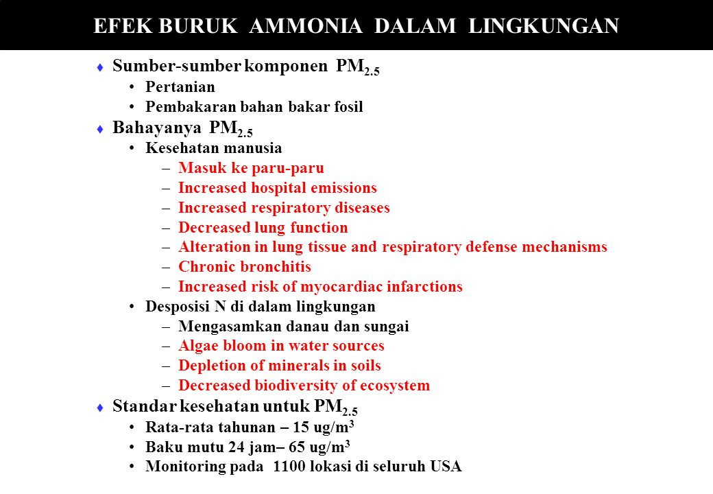   Sumber-sumber komponen PM 2.5 Pertanian Pembakaran bahan bakar fosil   Bahayanya PM 2.5 Kesehatan manusia – –Masuk ke paru-paru – –Increased hospital emissions – –Increased respiratory diseases – –Decreased lung function – –Alteration in lung tissue and respiratory defense mechanisms – –Chronic bronchitis – –Increased risk of myocardiac infarctions Desposisi N di dalam lingkungan – –Mengasamkan danau dan sungai – –Algae bloom in water sources – –Depletion of minerals in soils – –Decreased biodiversity of ecosystem   Standar kesehatan untuk PM 2.5 Rata-rata tahunan – 15 ug/m 3 Baku mutu 24 jam– 65 ug/m 3 Monitoring pada 1100 lokasi di seluruh USA EFEK BURUK AMMONIA DALAM LINGKUNGAN